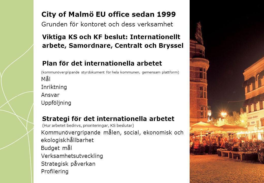 City of Malmö EU office sedan 1999 Grunden för kontoret och dess verksamhet Viktiga KS och KF beslut: Internationellt arbete, Samordnare, Centralt och Bryssel Plan för det internationella arbetet (kommunövergripande styrdokument för hela kommunen, gemensam plattform) Mål Inriktning Ansvar Uppföljning Strategi för det internationella arbetet (Hur arbetet bedrivs, prioriteringar, KS beslutar) Kommunövergripande målen, social, ekonomisk och ekologiskhållbarhet Budget mål Verksamhetsutveckling Strategisk påverkan Profilering