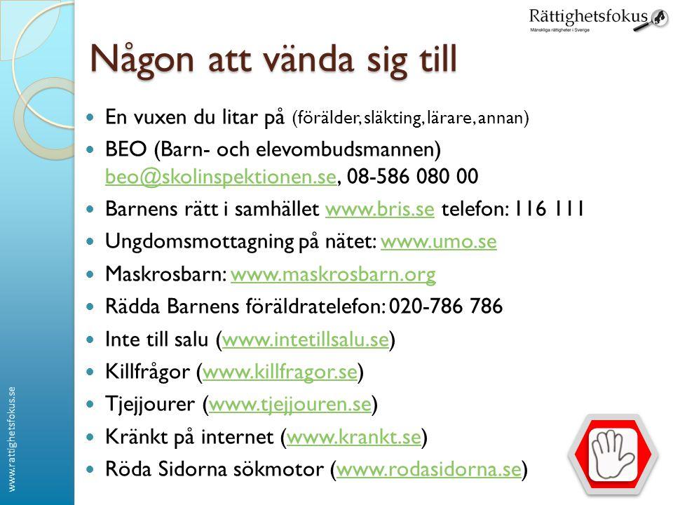 www.rattighetsfokus.se Någon att vända sig till En vuxen du litar på (förälder, släkting, lärare, annan) BEO (Barn- och elevombudsmannen) beo@skolinspektionen.se, 08-586 080 00 beo@skolinspektionen.se Barnens rätt i samhället www.bris.se telefon: 116 111www.bris.se Ungdomsmottagning på nätet: www.umo.sewww.umo.se Maskrosbarn: www.maskrosbarn.orgwww.maskrosbarn.org Rädda Barnens föräldratelefon: 020-786 786 Inte till salu (www.intetillsalu.se)www.intetillsalu.se Killfrågor (www.killfragor.se)www.killfragor.se Tjejjourer (www.tjejjouren.se)www.tjejjouren.se Kränkt på internet (www.krankt.se) www.krankt.se Röda Sidorna sökmotor (www.rodasidorna.se)www.rodasidorna.se