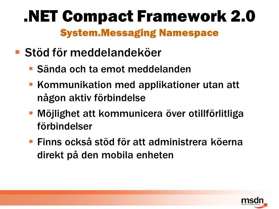 .NET Compact Framework 2.0 System.Messaging Namespace  Stöd för meddelandeköer  Sända och ta emot meddelanden  Kommunikation med applikationer utan att någon aktiv förbindelse  Möjlighet att kommunicera över otillförlitliga förbindelser  Finns också stöd för att administrera köerna direkt på den mobila enheten