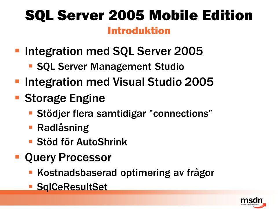 SQL Server 2005 Mobile Edition Introduktion  Integration med SQL Server 2005  SQL Server Management Studio  Integration med Visual Studio 2005  Storage Engine  Stödjer flera samtidigar connections  Radlåsning  Stöd för AutoShrink  Query Processor  Kostnadsbaserad optimering av frågor  SqlCeResultSet