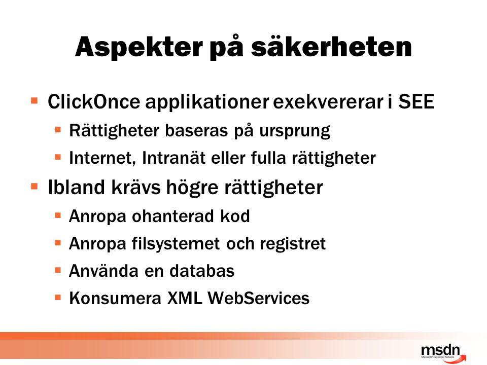 Aspekter på säkerheten  ClickOnce applikationer exekvererar i SEE  Rättigheter baseras på ursprung  Internet, Intranät eller fulla rättigheter  Ibland krävs högre rättigheter  Anropa ohanterad kod  Anropa filsystemet och registret  Använda en databas  Konsumera XML WebServices