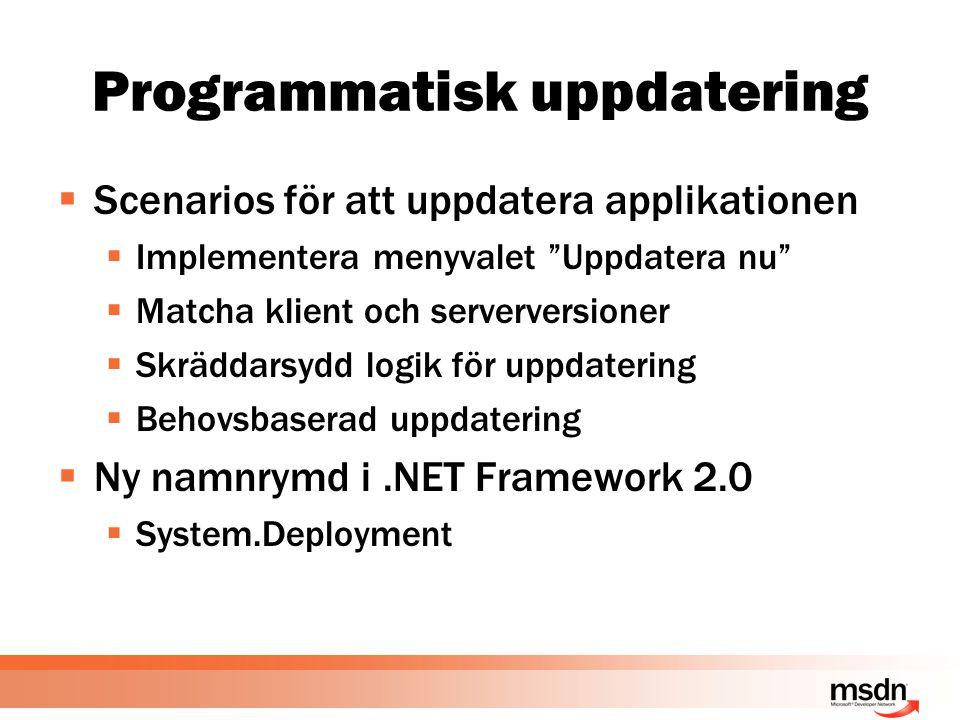Programmatisk uppdatering  Scenarios för att uppdatera applikationen  Implementera menyvalet Uppdatera nu  Matcha klient och serverversioner  Skräddarsydd logik för uppdatering  Behovsbaserad uppdatering  Ny namnrymd i.NET Framework 2.0  System.Deployment