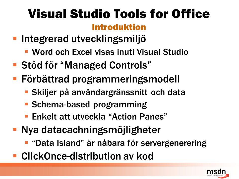 Visual Studio Tools for Office Introduktion  Integrerad utvecklingsmiljö  Word och Excel visas inuti Visual Studio  Stöd för Managed Controls  Förbättrad programmeringsmodell  Skiljer på användargränssnitt och data  Schema-based programming  Enkelt att utveckla Action Panes  Nya datacachningsmöjligheter  Data Island är nåbara för servergenerering  ClickOnce-distribution av kod