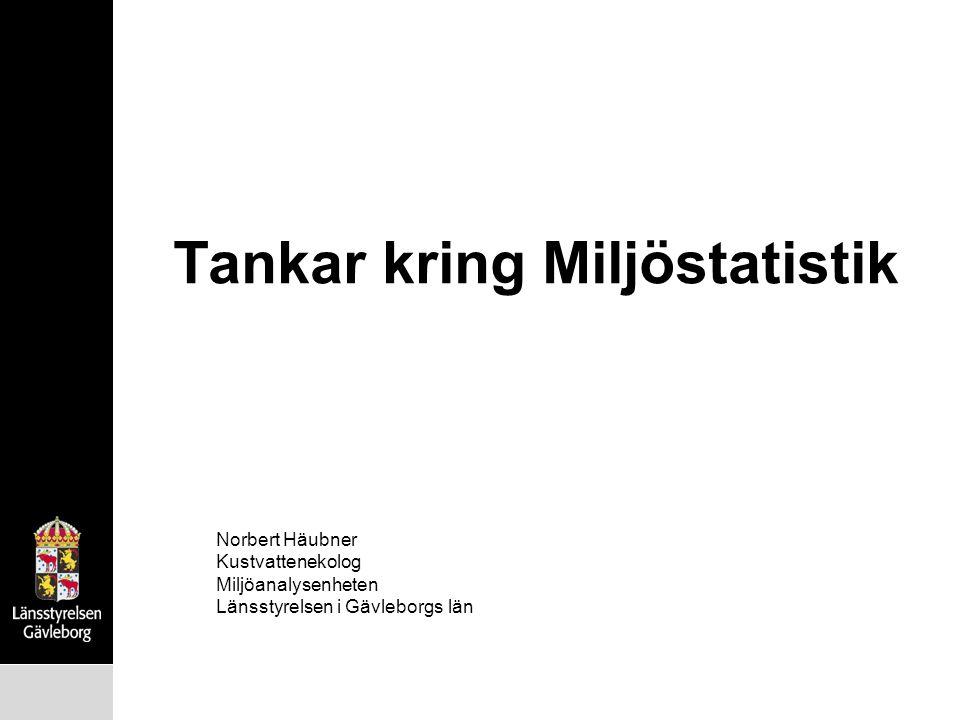 Tankar kring Miljöstatistik Norbert Häubner Kustvattenekolog Miljöanalysenheten Länsstyrelsen i Gävleborgs län