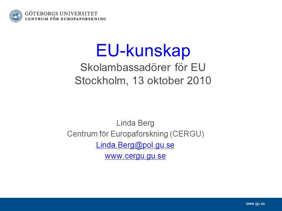 www.gu.se EU-kunskap Skolambassadörer för EU Stockholm, 13 oktober 2010 Linda Berg Centrum för Europaforskning (CERGU) Linda.Berg@pol.gu.se www.cergu.