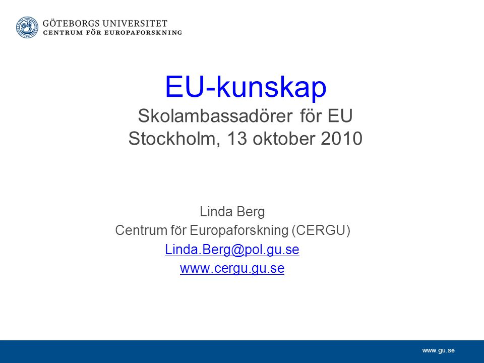 www.gu.se EU-kunskap Skolambassadörer för EU Stockholm, 13 oktober 2010 Linda Berg Centrum för Europaforskning (CERGU) Linda.Berg@pol.gu.se www.cergu.gu.se