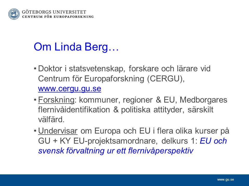 www.gu.se Om Linda Berg… Doktor i statsvetenskap, forskare och lärare vid Centrum för Europaforskning (CERGU), www.cergu.gu.se www.cergu.gu.se Forskning: kommuner, regioner & EU, Medborgares flernivåidentifikation & politiska attityder, särskilt välfärd.