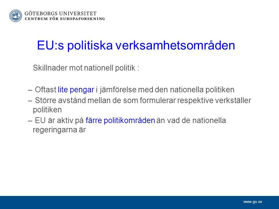 www.gu.se EU:s politiska verksamhetsområden Skillnader mot nationell politik : – Oftast lite pengar i jämförelse med den nationella politiken – Större avstånd mellan de som formulerar respektive verkställer politiken – EU är aktiv på färre politikområden än vad de nationella regeringarna är