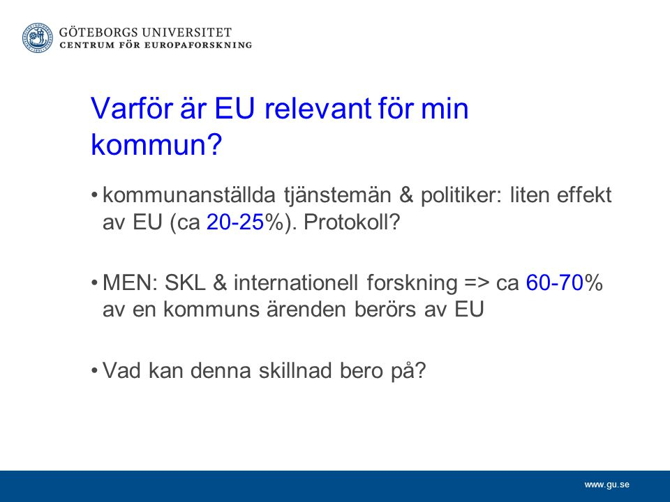 www.gu.se Varför är EU relevant för min kommun? kommunanställda tjänstemän & politiker: liten effekt av EU (ca 20-25%). Protokoll? MEN: SKL & internat