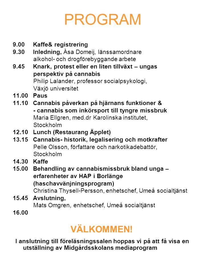 PROGRAM 9.00 Kaffe& registrering 9.30 Inledning, Åsa Domeij, länssamordnare alkohol- och drogförebyggande arbete 9.45 Knark, protest eller en liten tillväxt – ungas perspektiv på cannabis Philip Lalander, professor socialpsykologi, Växjö universitet 11.00 Paus 11.10 Cannabis påverkan på hjärnans funktioner & - cannabis som inkörsport till tyngre missbruk Maria Ellgren, med.dr Karolinska institutet, Stockholm 12.10 Lunch (Restaurang Äpplet) 13.15 Cannabis- historik, legalisering och motkrafter Pelle Olsson, författare och narkotikadebattör, Stockholm 14.30 Kaffe 15.00 Behandling av cannabismissbruk bland unga – erfarenheter av HAP i Borlänge (haschavvänjningsprogram) Christina Thysell-Persson, enhetschef, Umeå socialtjänst 15.45 Avslutning, Mats Omgren, enhetschef, Umeå socialtjänst 16.00 VÄLKOMMEN.