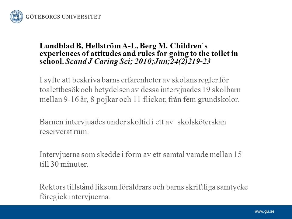 www.gu.se Lundblad B, Hellström A-L, Berg M. Children`s experiences of attitudes and rules for going to the toilet in school. Scand J Caring Sci; 2010