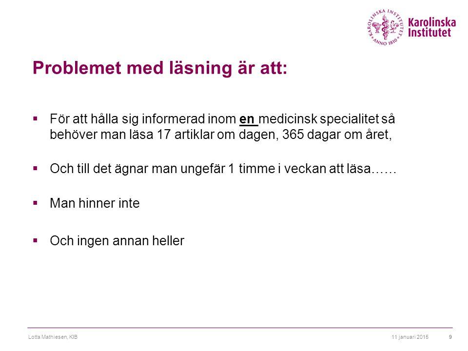 Problemet med läsning är att:  För att hålla sig informerad inom en medicinsk specialitet så behöver man läsa 17 artiklar om dagen, 365 dagar om året,  Och till det ägnar man ungefär 1 timme i veckan att läsa……  Man hinner inte  Och ingen annan heller 11 januari 2015Lotta Mathiesen, KIB9