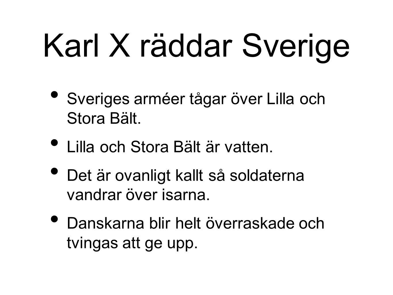 Karl X räddar Sverige Sveriges arméer tågar över Lilla och Stora Bält. Lilla och Stora Bält är vatten. Det är ovanligt kallt så soldaterna vandrar öve