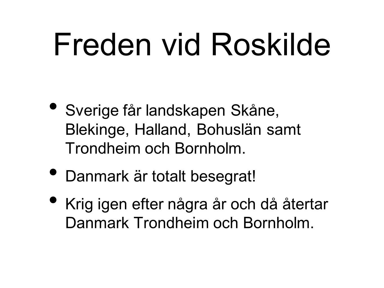 Freden vid Roskilde Sverige får landskapen Skåne, Blekinge, Halland, Bohuslän samt Trondheim och Bornholm. Danmark är totalt besegrat! Krig igen efter