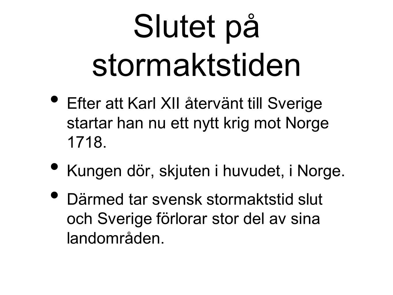 Slutet på stormaktstiden Efter att Karl XII återvänt till Sverige startar han nu ett nytt krig mot Norge 1718. Kungen dör, skjuten i huvudet, i Norge.