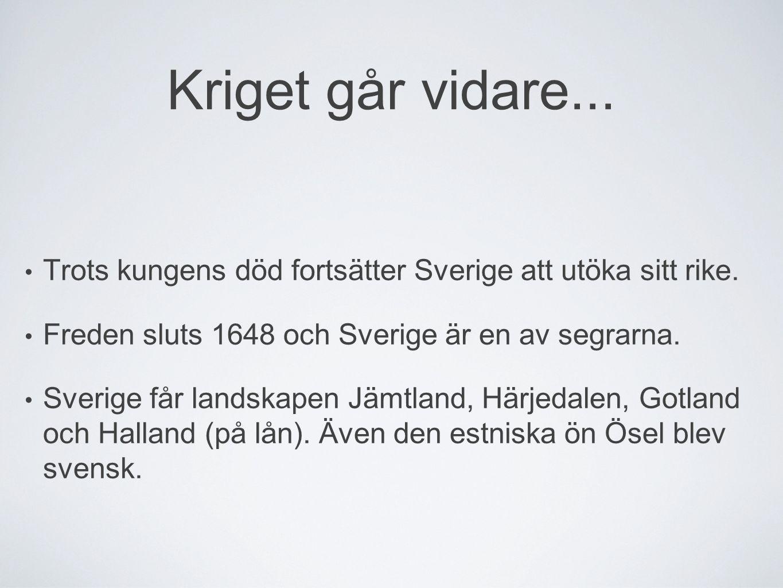 Kriget går vidare... Trots kungens död fortsätter Sverige att utöka sitt rike. Freden sluts 1648 och Sverige är en av segrarna. Sverige får landskapen