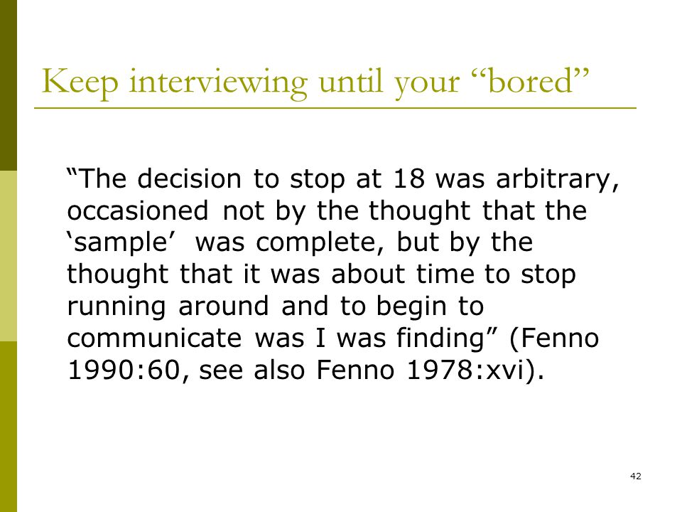 42 Keep interviewing until your bored The decision to stop at 18 was arbitrary, occasioned not by the thought that the 'sample' was complete, but by the thought that it was about time to stop running around and to begin to communicate was I was finding (Fenno 1990:60, see also Fenno 1978:xvi).