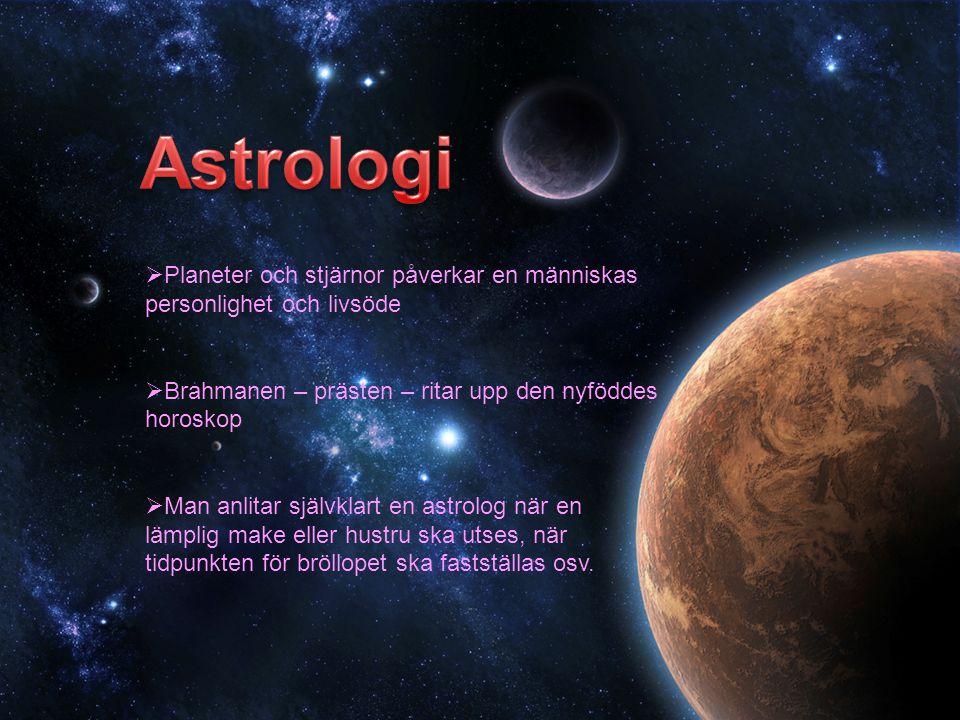  Planeter och stjärnor påverkar en människas personlighet och livsöde  Brahmanen – prästen – ritar upp den nyföddes horoskop  Man anlitar självklart en astrolog när en lämplig make eller hustru ska utses, när tidpunkten för bröllopet ska fastställas osv.