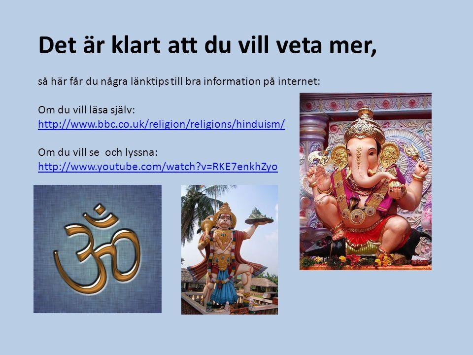 Det är klart att du vill veta mer, så här får du några länktips till bra information på internet: Om du vill läsa själv: http://www.bbc.co.uk/religion/religions/hinduism/ Om du vill se och lyssna: http://www.youtube.com/watch?v=RKE7enkhZyo