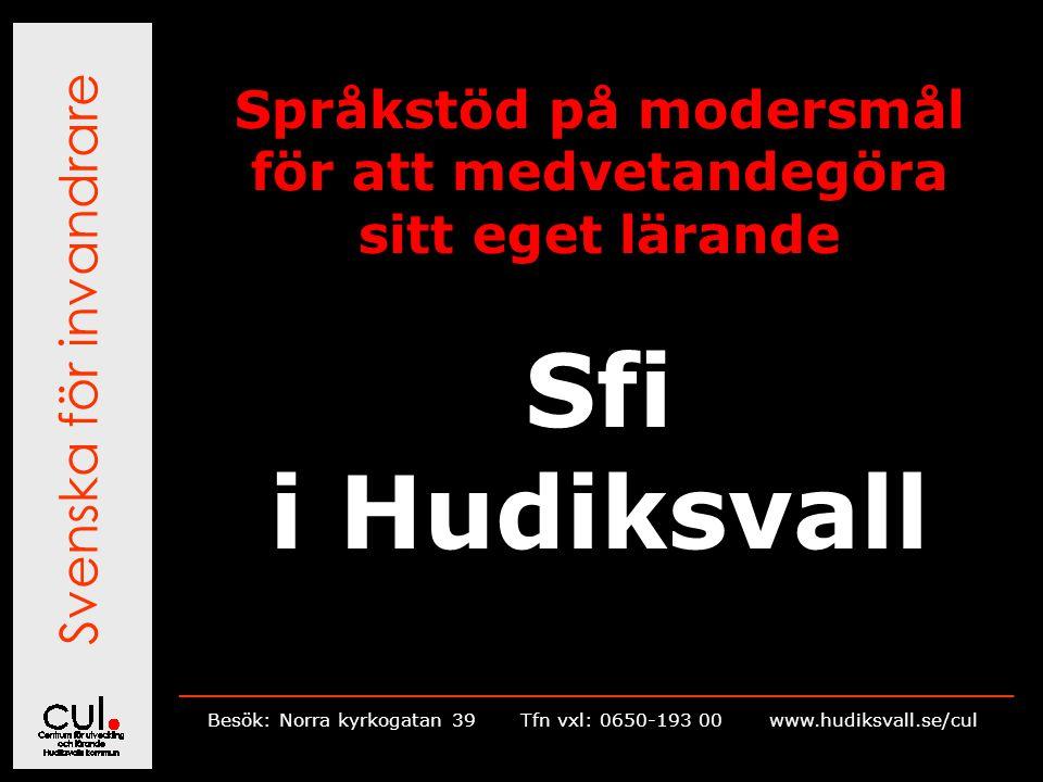 Svenska för invandrare __________________________________________________________ Besök: Norra kyrkogatan 39Tfn vxl: 0650-193 00 www.hudiksvall.se/cul Språkstöd på modersmål för att medvetandegöra sitt eget lärande Sfi i Hudiksvall