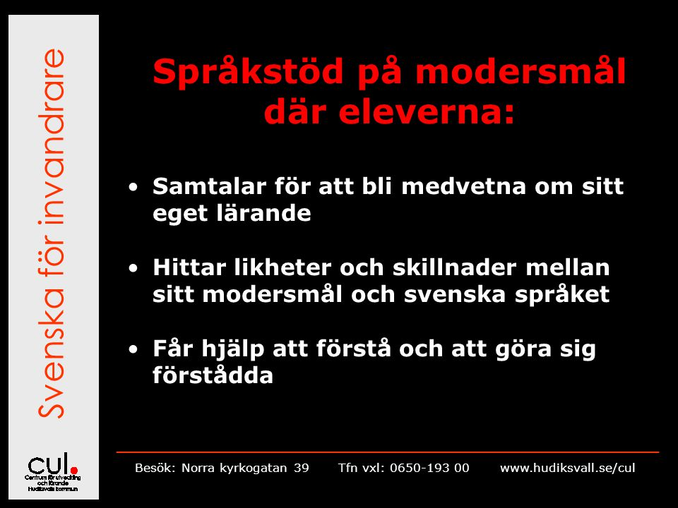 Svenska för invandrare __________________________________________________________ Besök: Norra kyrkogatan 39Tfn vxl: 0650-193 00 www.hudiksvall.se/cul Språkstöd på modersmål där eleverna: Samtalar för att bli medvetna om sitt eget lärande Hittar likheter och skillnader mellan sitt modersmål och svenska språket Får hjälp att förstå och att göra sig förstådda
