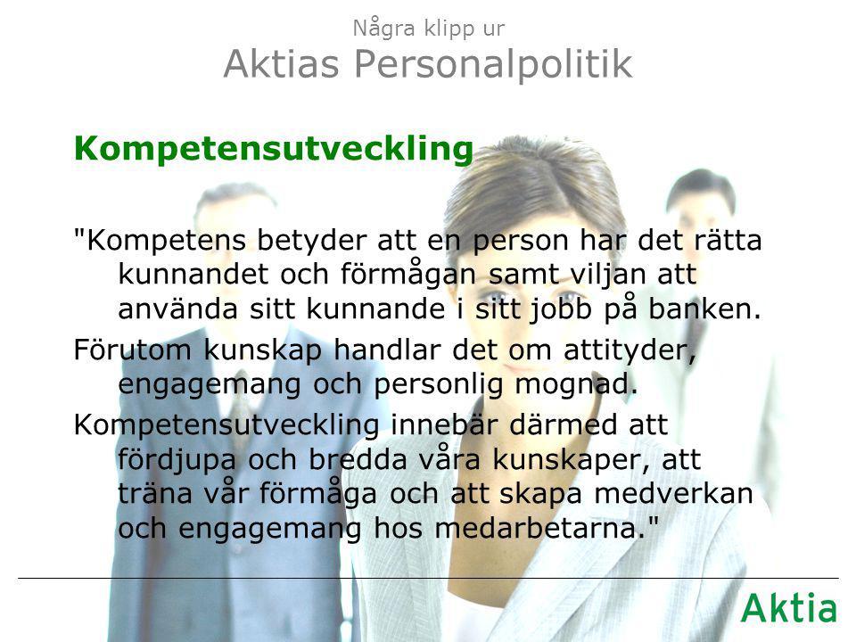 Några klipp ur Aktias Personalpolitik Kompetensutveckling Kompetens betyder att en person har det rätta kunnandet och förmågan samt viljan att använda sitt kunnande i sitt jobb på banken.