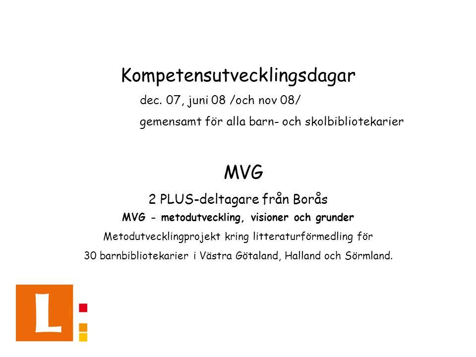 Kompetensutvecklingsdagar dec. 07, juni 08 /och nov 08/ gemensamt för alla barn- och skolbibliotekarier MVG 2 PLUS-deltagare från Borås MVG - metodutv