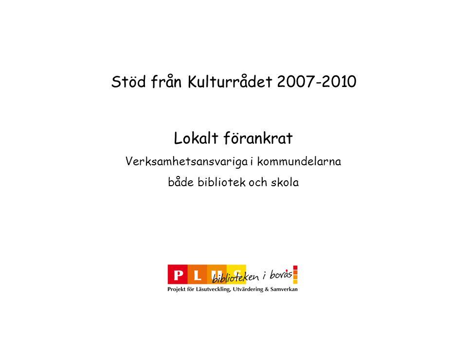 Stöd från Kulturrådet 2007-2010 Lokalt förankrat Verksamhetsansvariga i kommundelarna både bibliotek och skola