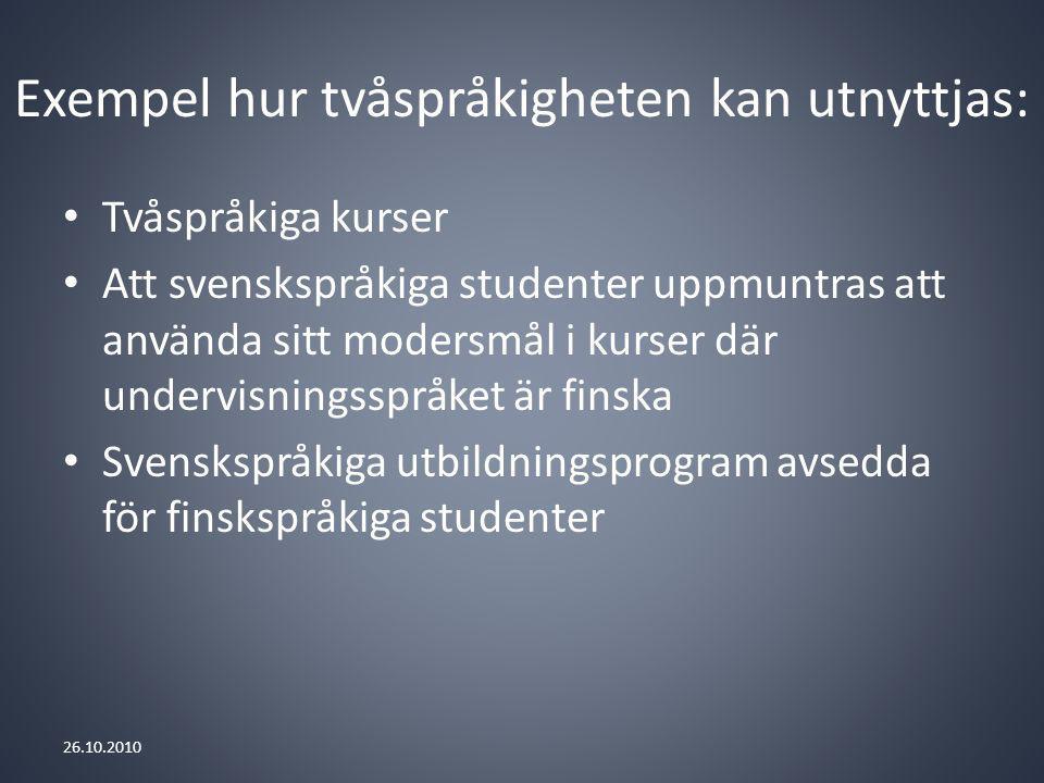 Exempel hur tvåspråkigheten kan utnyttjas: Tvåspråkiga kurser Att svenskspråkiga studenter uppmuntras att använda sitt modersmål i kurser där undervisningsspråket är finska Svenskspråkiga utbildningsprogram avsedda för finskspråkiga studenter 26.10.2010