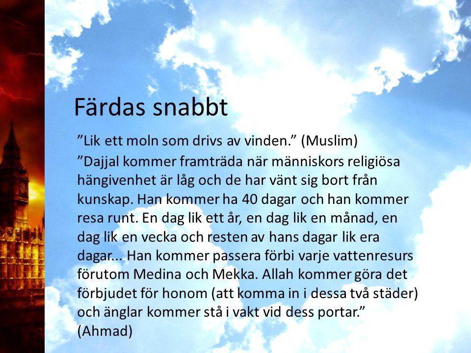 Lik ett moln som drivs av vinden. (Muslim) Färdas snabbt Dajjal kommer framträda när människors religiösa hängivenhet är låg och de har vänt sig bort från kunskap.