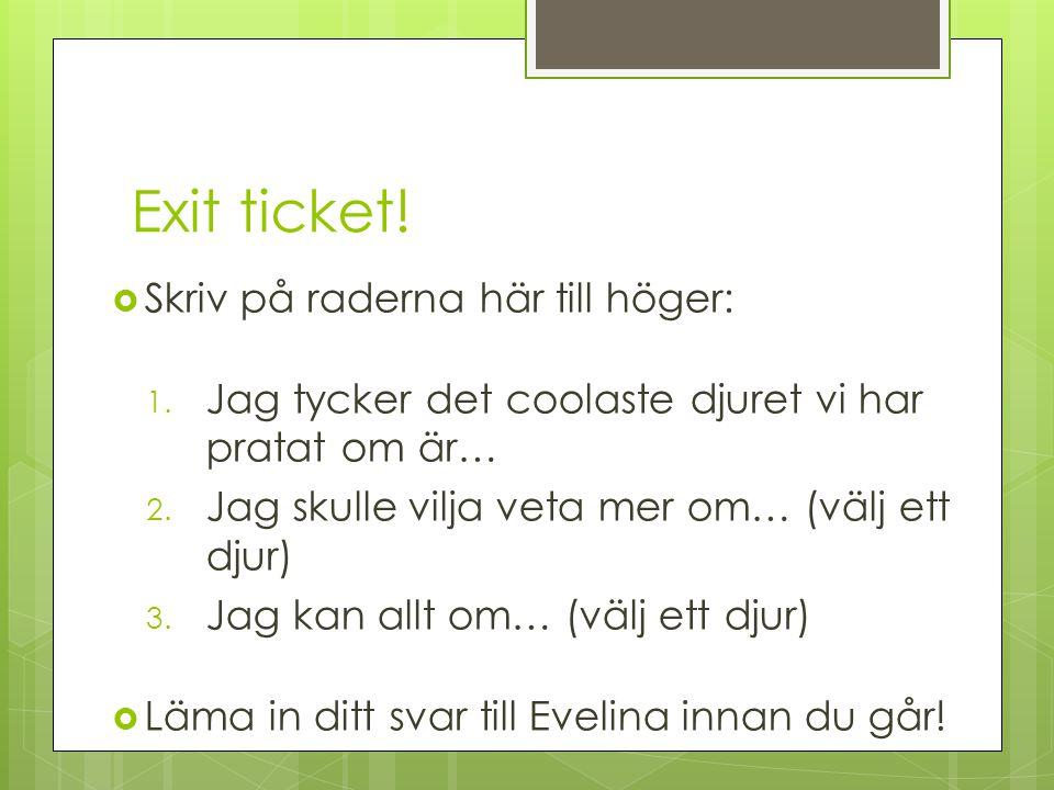 Exit ticket!  Skriv på raderna här till höger: 1. Jag tycker det coolaste djuret vi har pratat om är… 2. Jag skulle vilja veta mer om… (välj ett djur