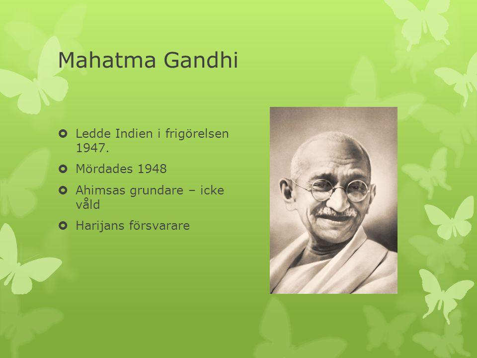 Mahatma Gandhi  Ledde Indien i frigörelsen 1947.  Mördades 1948  Ahimsas grundare – icke våld  Harijans försvarare