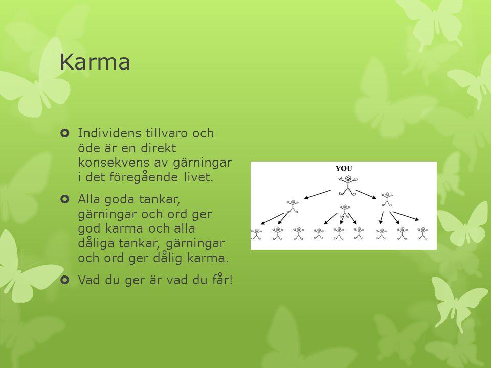 Karma  Individens tillvaro och öde är en direkt konsekvens av gärningar i det föregående livet.  Alla goda tankar, gärningar och ord ger god karma o