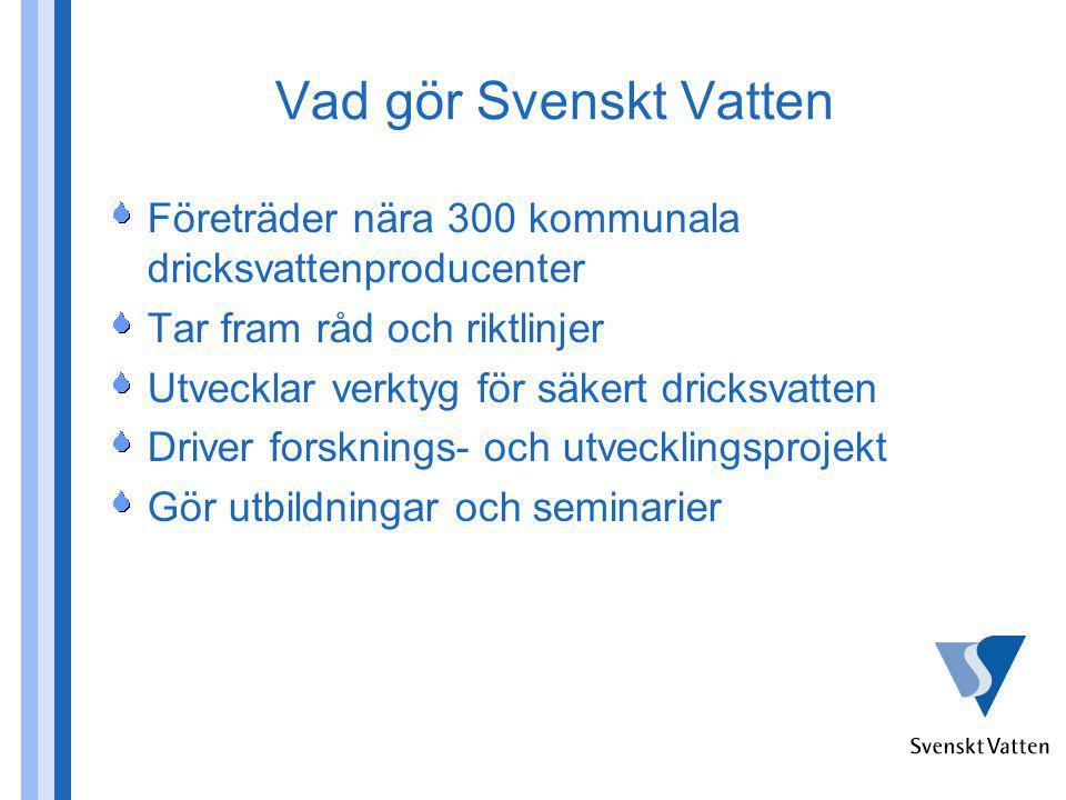 Vad gör Svenskt Vatten Företräder nära 300 kommunala dricksvattenproducenter Tar fram råd och riktlinjer Utvecklar verktyg för säkert dricksvatten Driver forsknings- och utvecklingsprojekt Gör utbildningar och seminarier