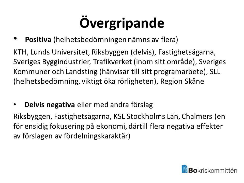 Övergripande Positiva (helhetsbedömningen nämns av flera) KTH, Lunds Universitet, Riksbyggen (delvis), Fastighetsägarna, Sveriges Byggindustrier, Trafikverket (inom sitt område), Sveriges Kommuner och Landsting (hänvisar till sitt programarbete), SLL (helhetsbedömning, viktigt öka rörligheten), Region Skåne Delvis negativa eller med andra förslag Riksbyggen, Fastighetsägarna, KSL Stockholms Län, Chalmers (en för ensidig fokusering på ekonomi, därtill flera negativa effekter av förslagen av fördelningskaraktär)