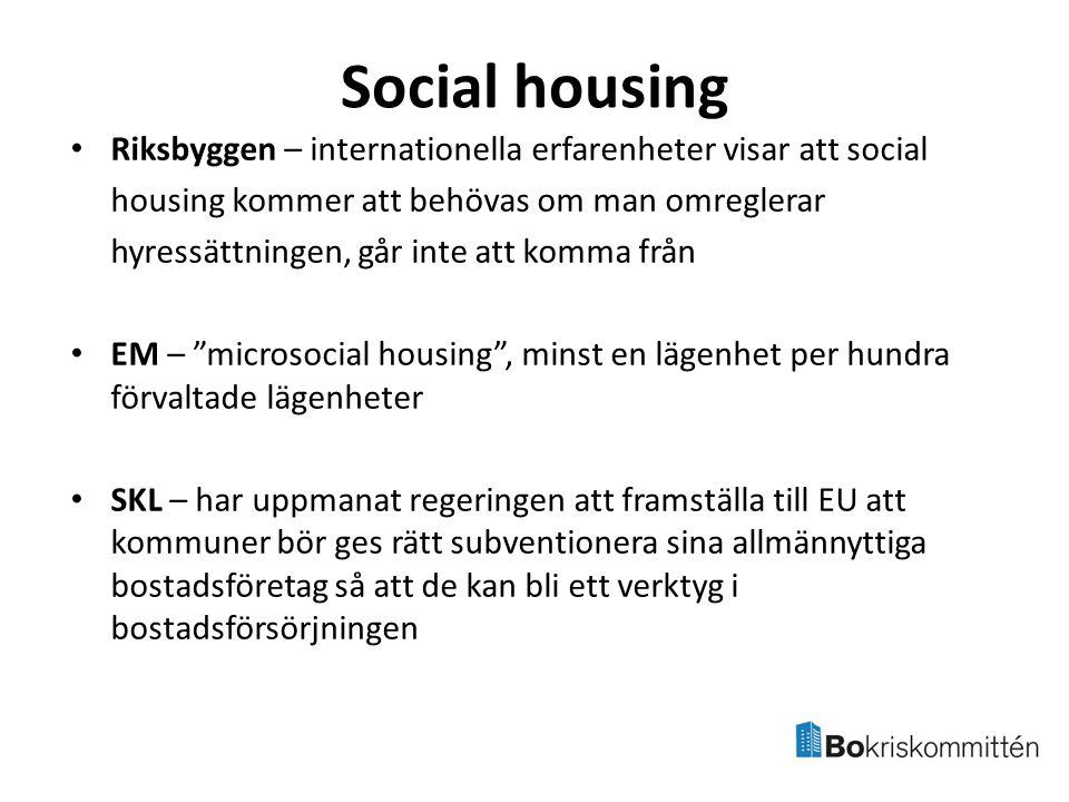 Social housing Riksbyggen – internationella erfarenheter visar att social housing kommer att behövas om man omreglerar hyressättningen, går inte att komma från EM – microsocial housing , minst en lägenhet per hundra förvaltade lägenheter SKL – har uppmanat regeringen att framställa till EU att kommuner bör ges rätt subventionera sina allmännyttiga bostadsföretag så att de kan bli ett verktyg i bostadsförsörjningen