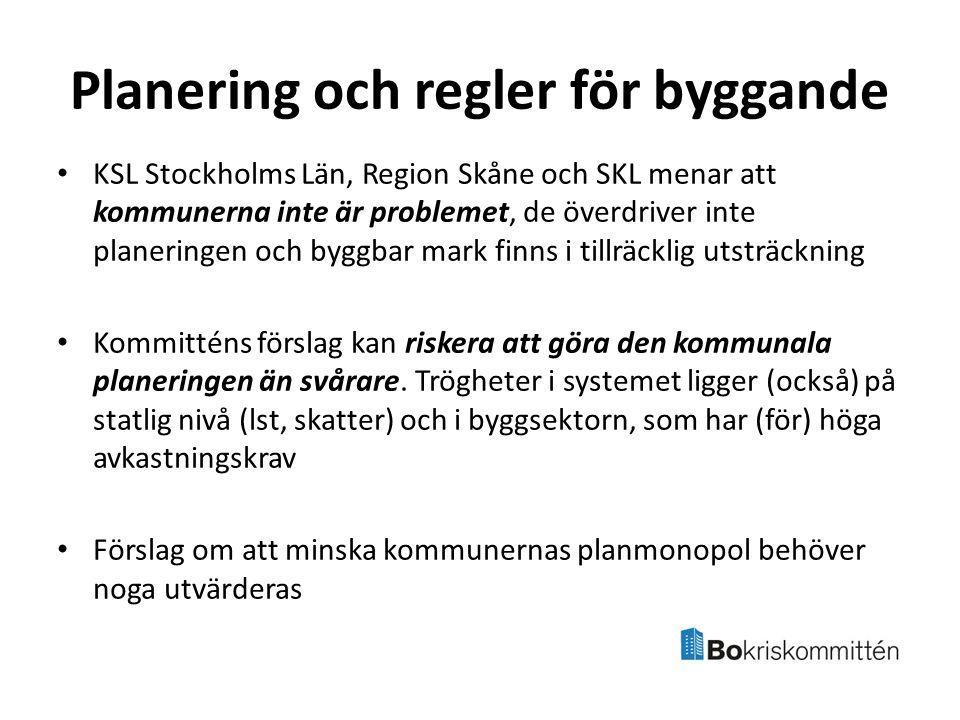 Planering och regler för byggande KSL Stockholms Län, Region Skåne och SKL menar att kommunerna inte är problemet, de överdriver inte planeringen och byggbar mark finns i tillräcklig utsträckning Kommitténs förslag kan riskera att göra den kommunala planeringen än svårare.