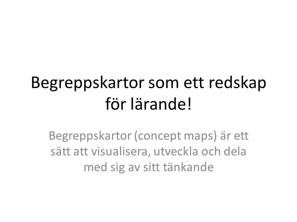 Begreppskartor som ett redskap för lärande! Begreppskartor (concept maps) är ett sätt att visualisera, utveckla och dela med sig av sitt tänkande