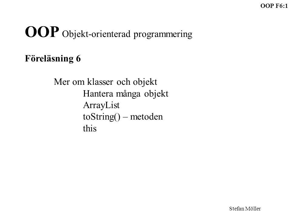 OOP F6:1 Stefan Möller OOP Objekt-orienterad programmering Föreläsning 6 Mer om klasser och objekt Hantera många objekt ArrayList toString() – metoden this