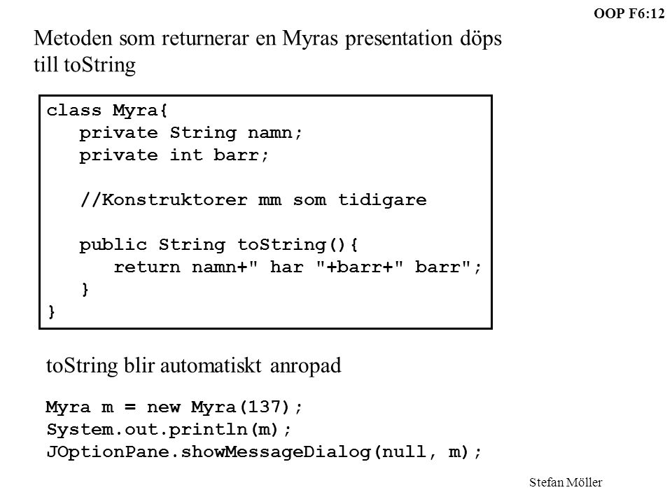 OOP F6:12 Stefan Möller Metoden som returnerar en Myras presentation döps till toString class Myra{ private String namn; private int barr; //Konstruktorer mm som tidigare public String toString(){ return namn+ har +barr+ barr ; } toString blir automatiskt anropad Myra m = new Myra(137); System.out.println(m); JOptionPane.showMessageDialog(null, m);