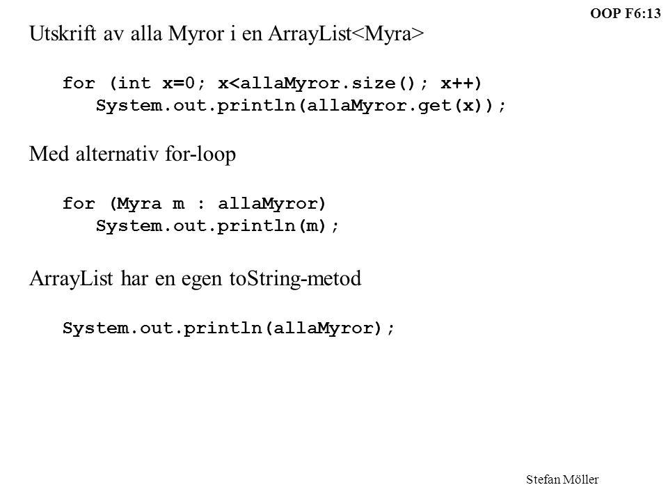 OOP F6:13 Stefan Möller Utskrift av alla Myror i en ArrayList for (int x=0; x<allaMyror.size(); x++) System.out.println(allaMyror.get(x)); Med alternativ for-loop for (Myra m : allaMyror) System.out.println(m); ArrayList har en egen toString-metod System.out.println(allaMyror);