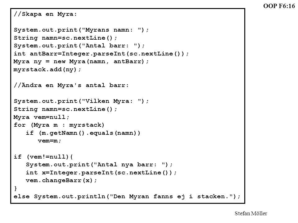 OOP F6:16 Stefan Möller //Skapa en Myra: System.out.print( Myrans namn: ); String namn=sc.nextLine(); System.out.print( Antal barr: ); int antBarr=Integer.parseInt(sc.nextLine()); Myra ny = new Myra(namn, antBarr); myrstack.add(ny); //Ändra en Myra s antal barr: System.out.print( Vilken Myra: ); String namn=sc.nextLine(); Myra vem=null; for (Myra m : myrstack) if (m.getNamn().equals(namn)) vem=m; if (vem!=null){ System.out.print( Antal nya barr: ); int x=Integer.parseInt(sc.nextLine()); vem.changeBarr(x); } else System.out.println( Den Myran fanns ej i stacken. );
