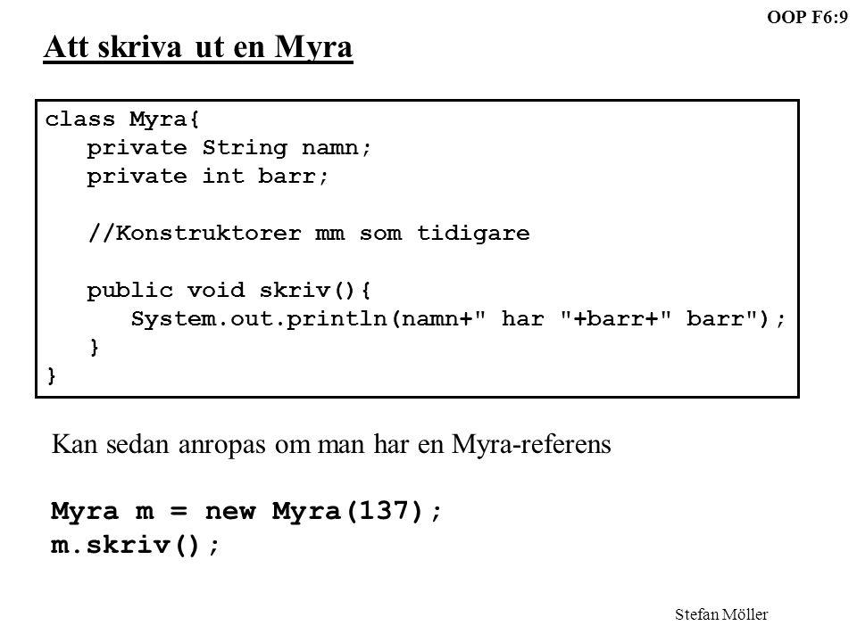 OOP F6:9 Stefan Möller Att skriva ut en Myra class Myra{ private String namn; private int barr; //Konstruktorer mm som tidigare public void skriv(){ System.out.println(namn+ har +barr+ barr ); } Kan sedan anropas om man har en Myra-referens Myra m = new Myra(137); m.skriv();