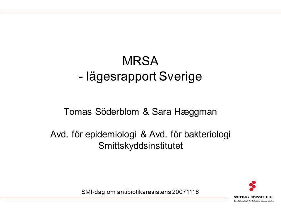 MRSA - lägesrapport Sverige Tomas Söderblom & Sara Hæggman Avd. för epidemiologi & Avd. för bakteriologi Smittskyddsinstitutet SMI-dag om antibiotikar