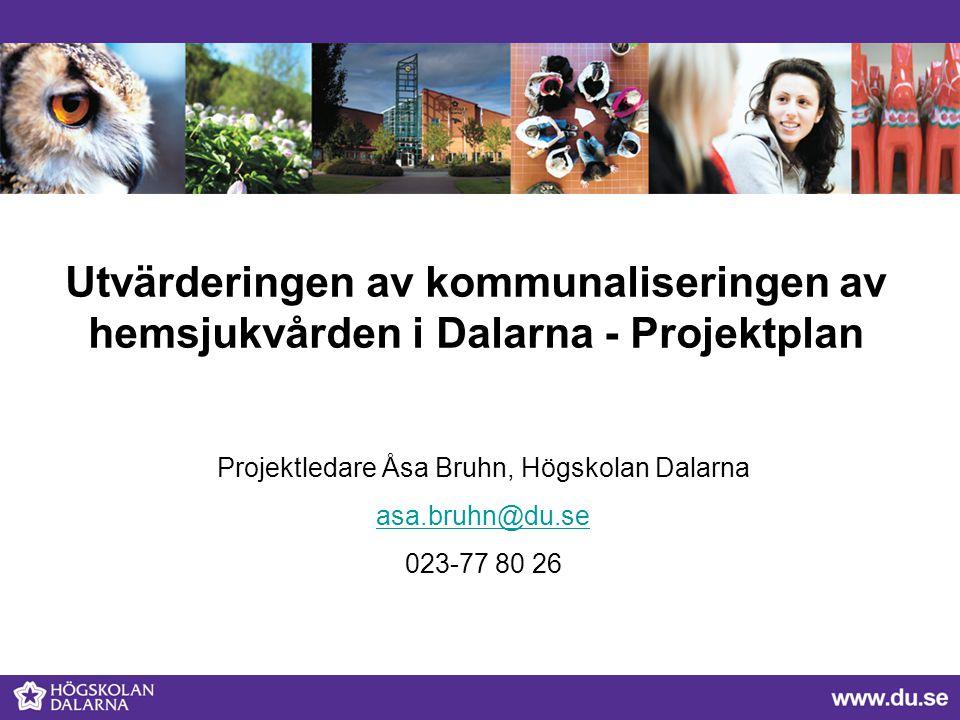 Utvärderingen av kommunaliseringen av hemsjukvården i Dalarna - Projektplan Projektledare Åsa Bruhn, Högskolan Dalarna asa.bruhn@du.se 023-77 80 26