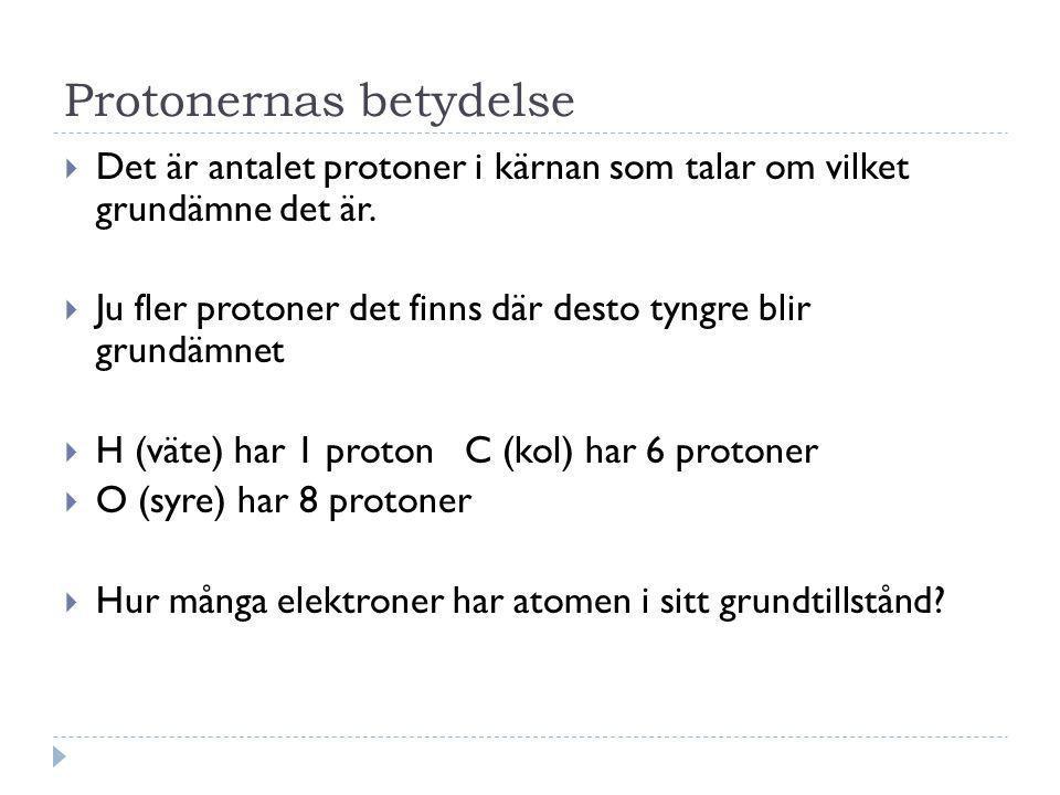 Protonernas betydelse  Det är antalet protoner i kärnan som talar om vilket grundämne det är.  Ju fler protoner det finns där desto tyngre blir grun
