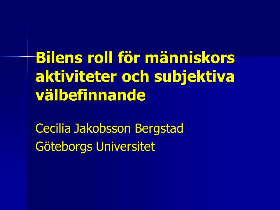 Bilens roll för människors aktiviteter och subjektiva välbefinnande Cecilia Jakobsson Bergstad Göteborgs Universitet