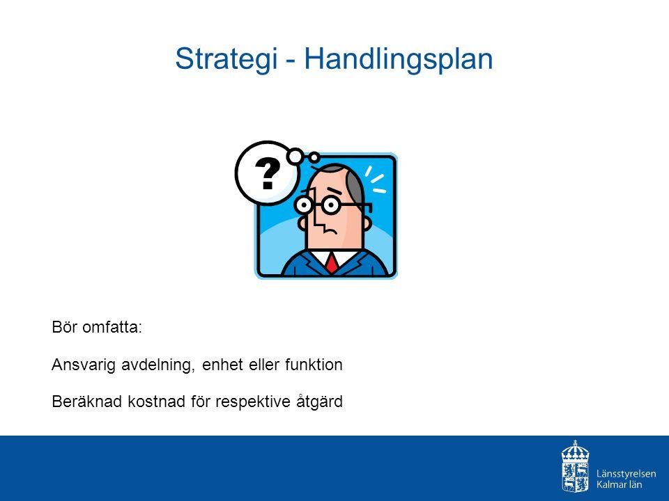 Strategi - Handlingsplan Bör omfatta: Ansvarig avdelning, enhet eller funktion Beräknad kostnad för respektive åtgärd