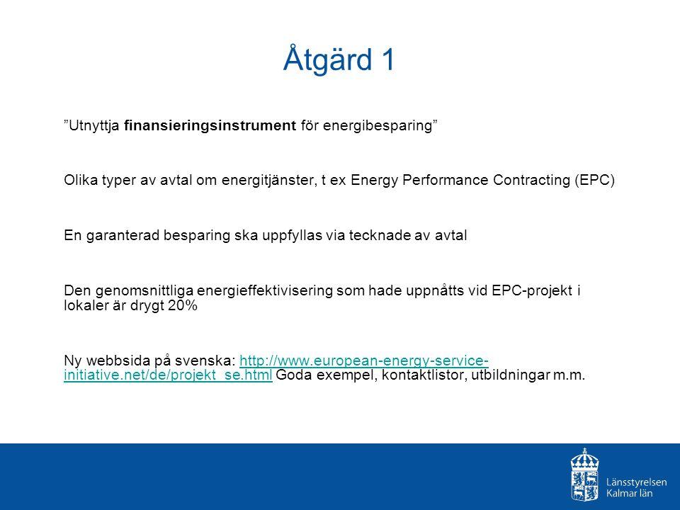 Åtgärd 1 Utnyttja finansieringsinstrument för energibesparing Olika typer av avtal om energitjänster, t ex Energy Performance Contracting (EPC) En garanterad besparing ska uppfyllas via tecknade av avtal Den genomsnittliga energieffektivisering som hade uppnåtts vid EPC-projekt i lokaler är drygt 20% Ny webbsida på svenska: http://www.european-energy-service- initiative.net/de/projekt_se.html Goda exempel, kontaktlistor, utbildningar m.m.http://www.european-energy-service- initiative.net/de/projekt_se.html