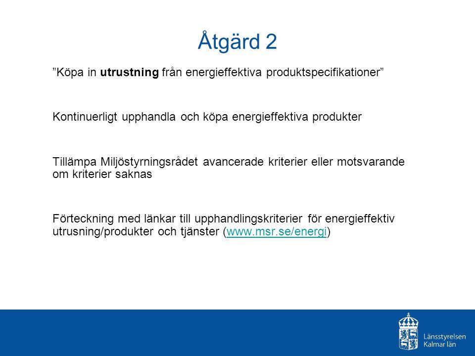 Åtgärd 2 Köpa in utrustning från energieffektiva produktspecifikationer Kontinuerligt upphandla och köpa energieffektiva produkter Tillämpa Miljöstyrningsrådet avancerade kriterier eller motsvarande om kriterier saknas Förteckning med länkar till upphandlingskriterier för energieffektiv utrusning/produkter och tjänster (www.msr.se/energi)www.msr.se/energi